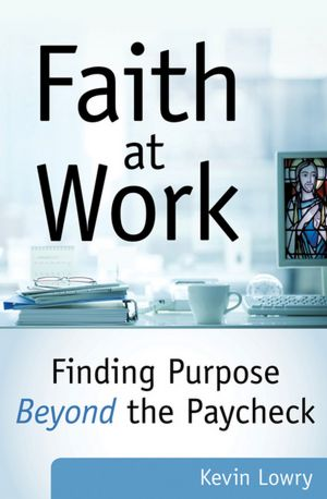 """An Interview with Kevin Lowry – author of """"Faith at Work: Finding Purpose Beyond the Paycheck"""""""